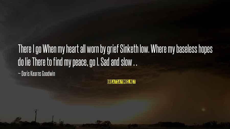Lie Sayings By Doris Kearns Goodwin: There I go When my heart all worn by grief Sinketh low. Where my baseless