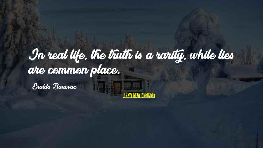Lie Sayings By Eraldo Banovac: In real life, the truth is a rarity, while lies are common place.