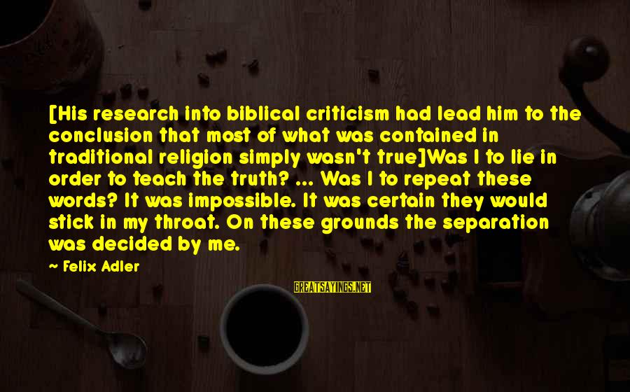 Lie Sayings By Felix Adler: [His research into biblical criticism had lead him to the conclusion that most of what