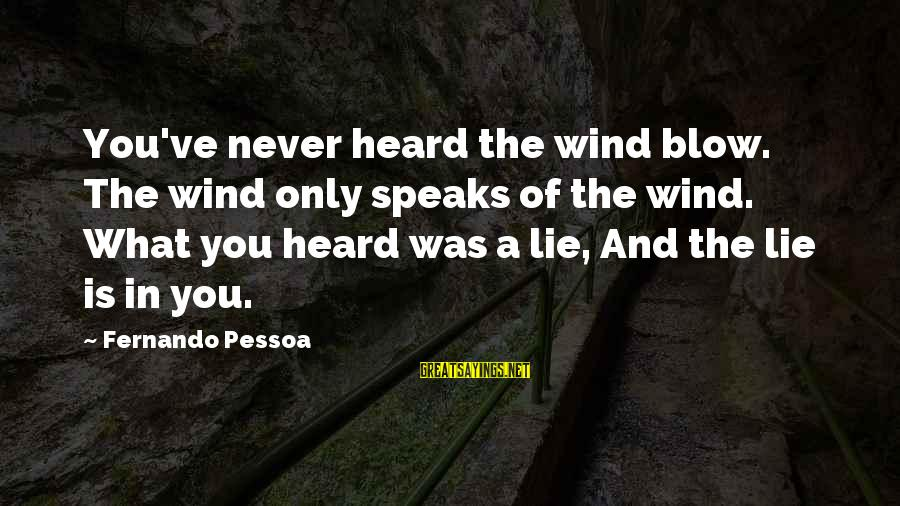 Lie Sayings By Fernando Pessoa: You've never heard the wind blow. The wind only speaks of the wind. What you