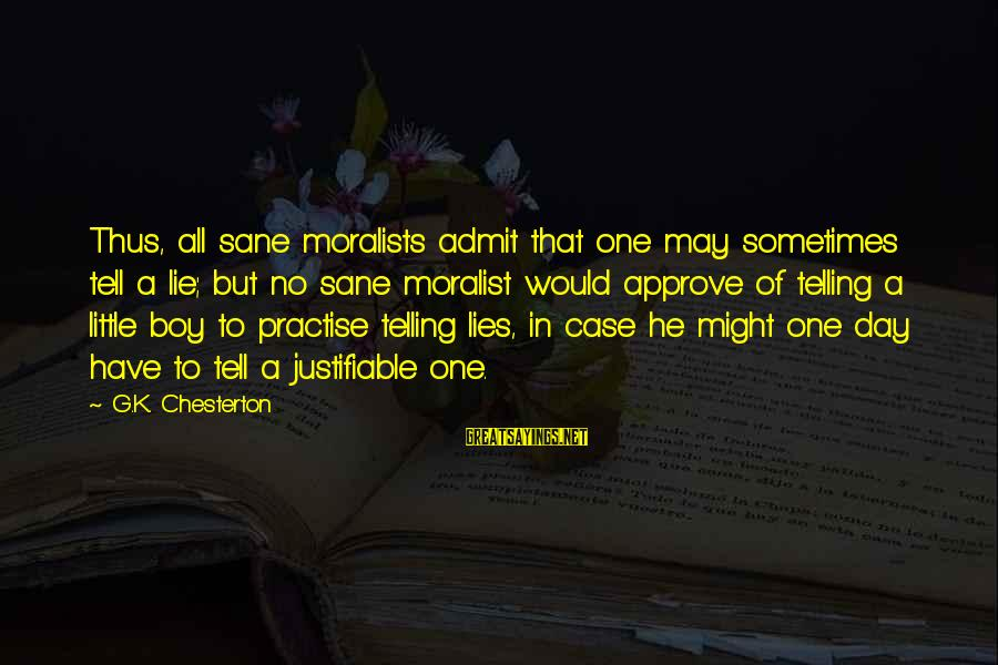 Lie Sayings By G.K. Chesterton: Thus, all sane moralists admit that one may sometimes tell a lie; but no sane