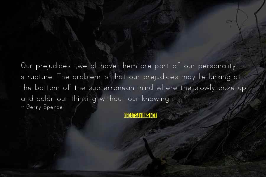 Lie Sayings By Gerry Spence: Our prejudices :;we all have them are part of our personality structure. The problem is