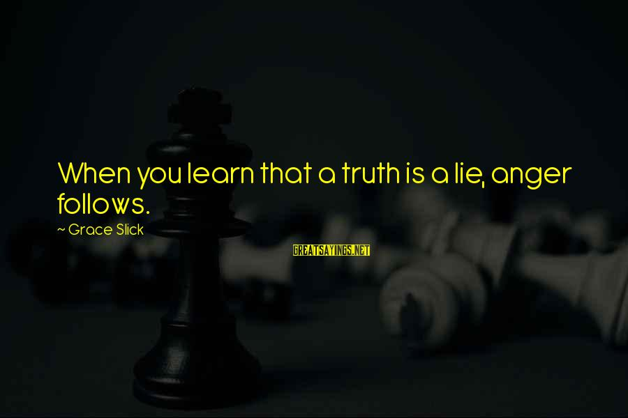 Lie Sayings By Grace Slick: When you learn that a truth is a lie, anger follows.