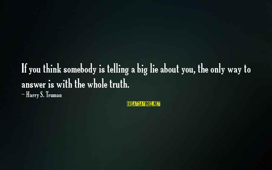 Lie Sayings By Harry S. Truman: If you think somebody is telling a big lie about you, the only way to
