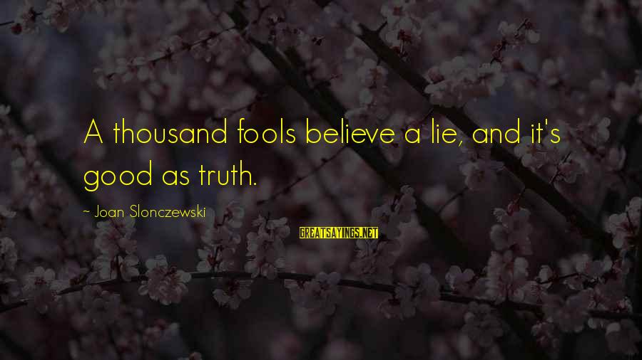 Lie Sayings By Joan Slonczewski: A thousand fools believe a lie, and it's good as truth.