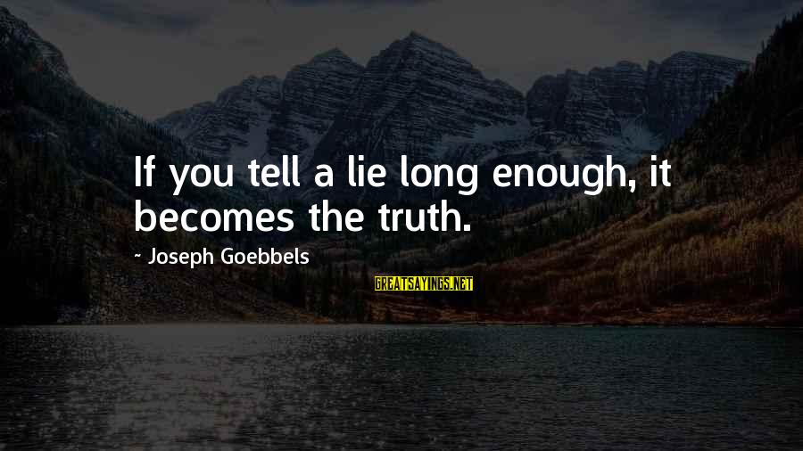 Lie Sayings By Joseph Goebbels: If you tell a lie long enough, it becomes the truth.
