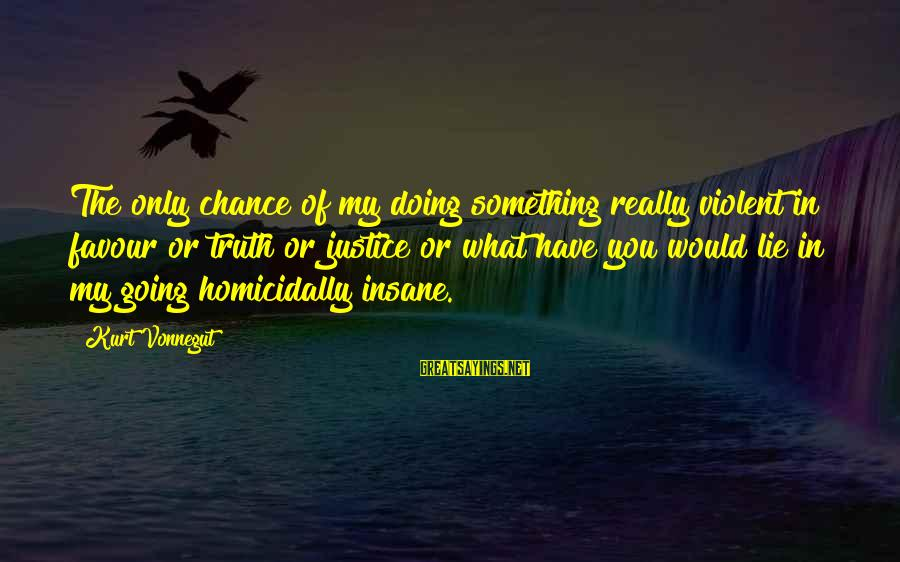 Lie Sayings By Kurt Vonnegut: The only chance of my doing something really violent in favour or truth or justice