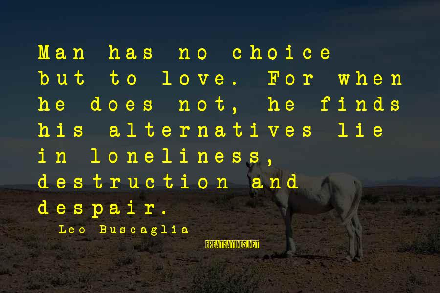 Lie Sayings By Leo Buscaglia: Man has no choice but to love. For when he does not, he finds his