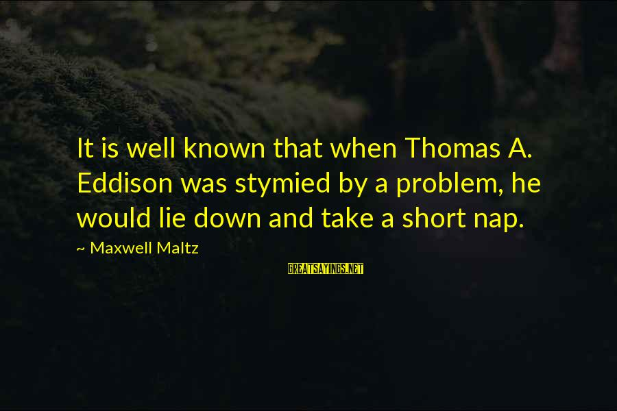 Lie Sayings By Maxwell Maltz: It is well known that when Thomas A. Eddison was stymied by a problem, he