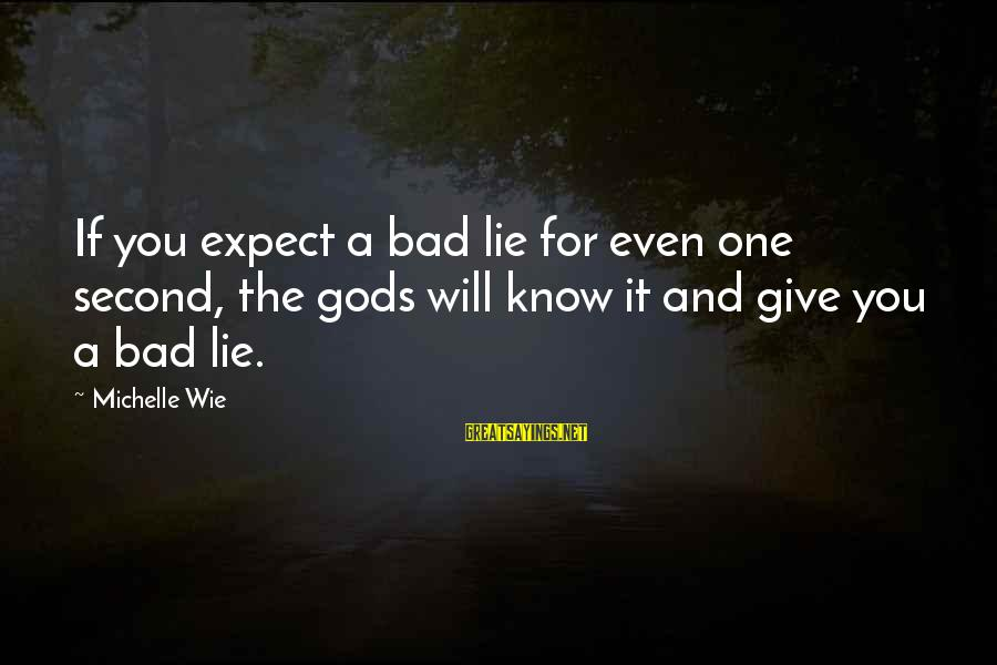 Lie Sayings By Michelle Wie: If you expect a bad lie for even one second, the gods will know it