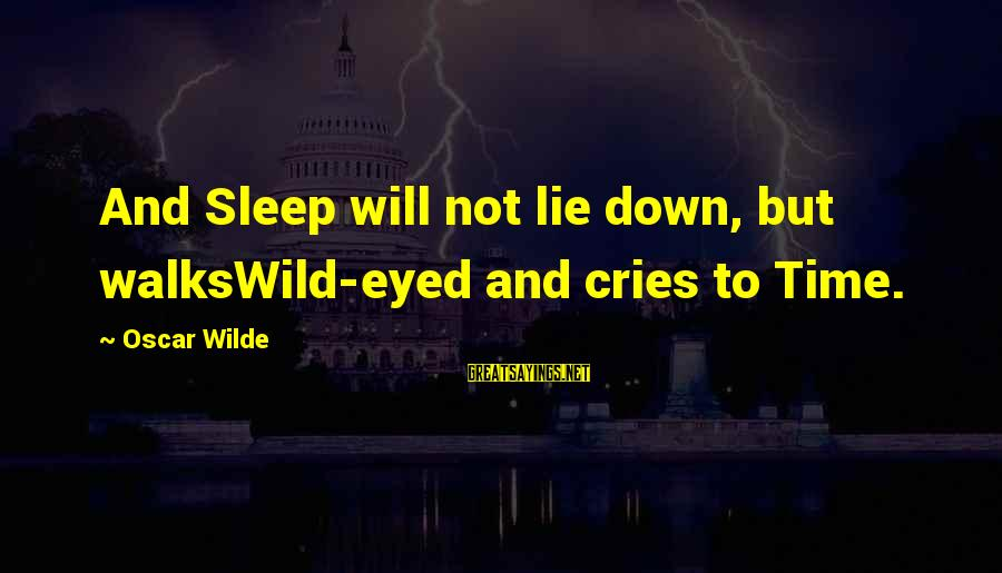 Lie Sayings By Oscar Wilde: And Sleep will not lie down, but walksWild-eyed and cries to Time.