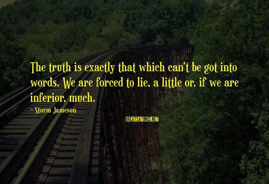 Lie Sayings By Storm Jameson: The truth is exactly that which can't be got into words. We are forced to