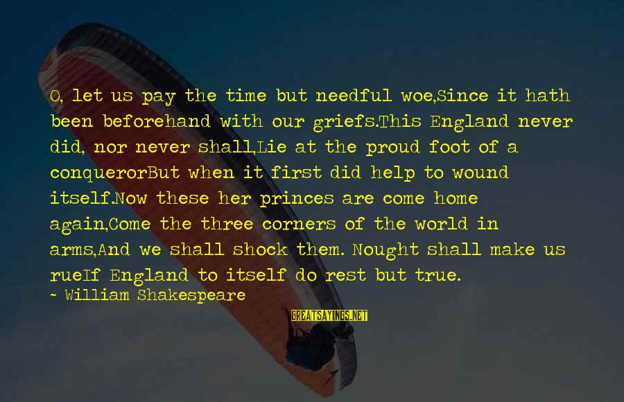 Lie Sayings By William Shakespeare: O, let us pay the time but needful woe,Since it hath been beforehand with our