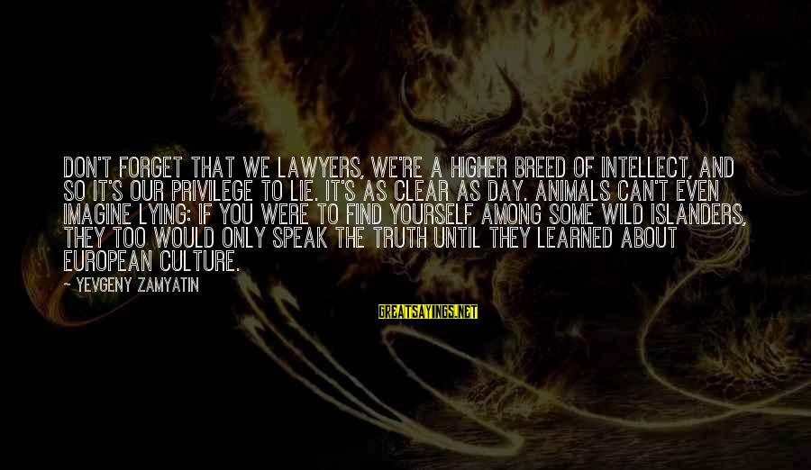 Lie Sayings By Yevgeny Zamyatin: Don't forget that we lawyers, we're a higher breed of intellect, and so it's our