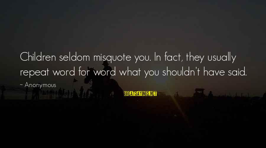 Liebal Sayings By Anonymous: Children seldom misquote you. In fact, they usually repeat word for word what you shouldn't