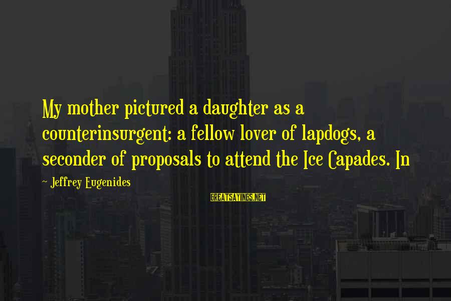 Liebal Sayings By Jeffrey Eugenides: My mother pictured a daughter as a counterinsurgent: a fellow lover of lapdogs, a seconder