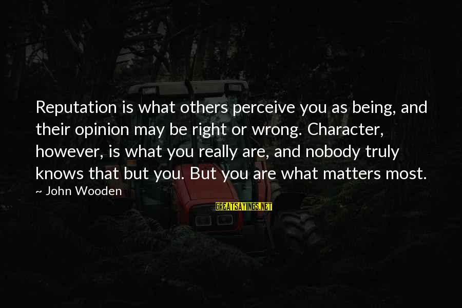 Liebal Sayings By John Wooden: Reputation is what others perceive you as being, and their opinion may be right or