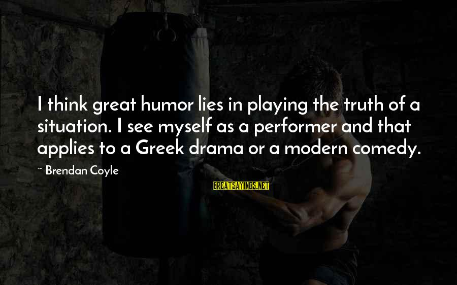 Lies And Drama Sayings By Brendan Coyle: I think great humor lies in playing the truth of a situation. I see myself