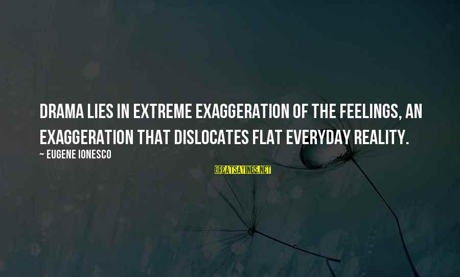 Lies And Drama Sayings By Eugene Ionesco: Drama lies in extreme exaggeration of the feelings, an exaggeration that dislocates flat everyday reality.