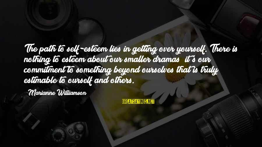 Lies And Drama Sayings By Marianne Williamson: The path to self-esteem lies in getting over yourself. There is nothing to esteem about