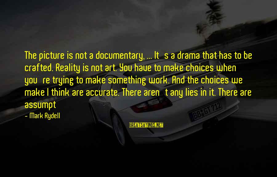 Lies And Drama Sayings By Mark Rydell: The picture is not a documentary, ... It's a drama that has to be crafted.