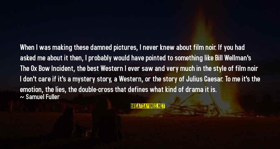 Lies And Drama Sayings By Samuel Fuller: When I was making these damned pictures, I never knew about film noir. If you