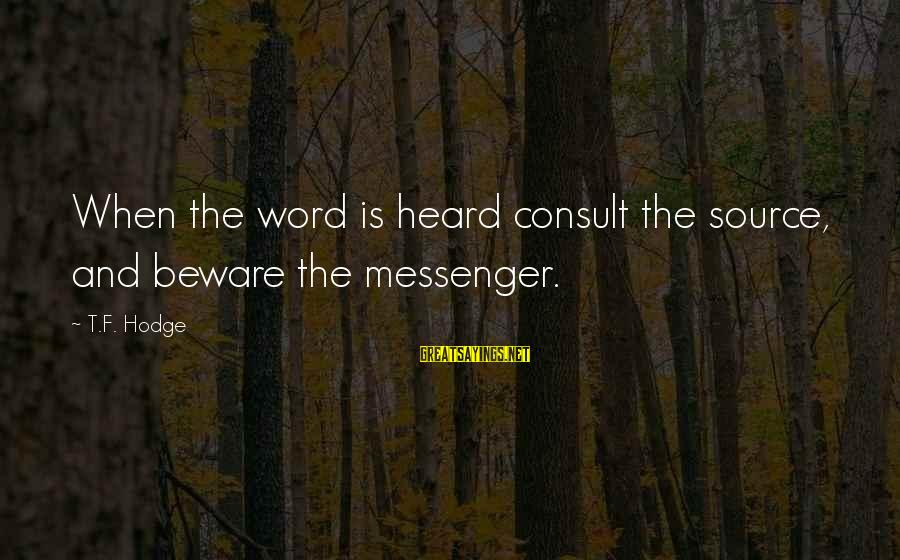 Lies And Drama Sayings By T.F. Hodge: When the word is heard consult the source, and beware the messenger.