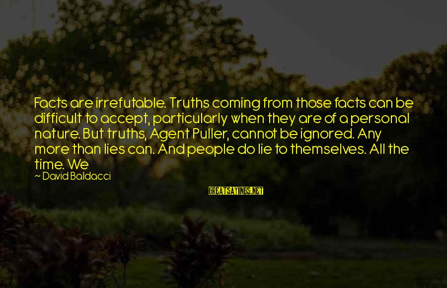 Lies Coming Out Sayings By David Baldacci: Facts are irrefutable. Truths coming from those facts can be difficult to accept, particularly when