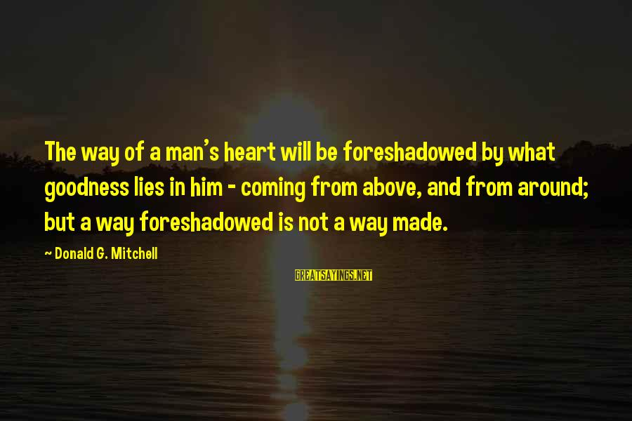 Lies Coming Out Sayings By Donald G. Mitchell: The way of a man's heart will be foreshadowed by what goodness lies in him