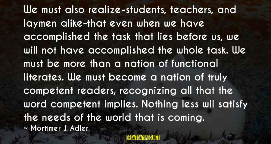 Lies Coming Out Sayings By Mortimer J. Adler: We must also realize-students, teachers, and laymen alike-that even when we have accomplished the task