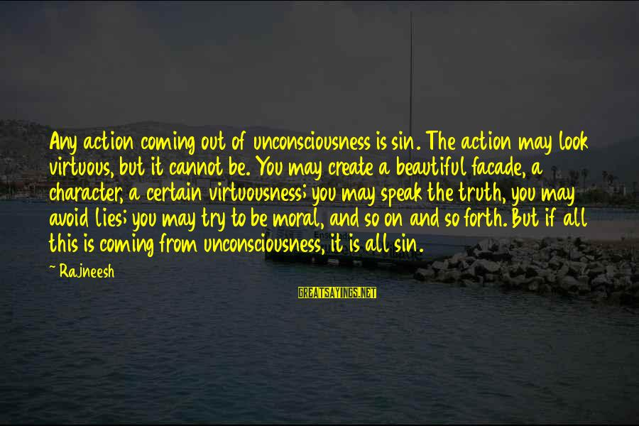 Lies Coming Out Sayings By Rajneesh: Any action coming out of unconsciousness is sin. The action may look virtuous, but it