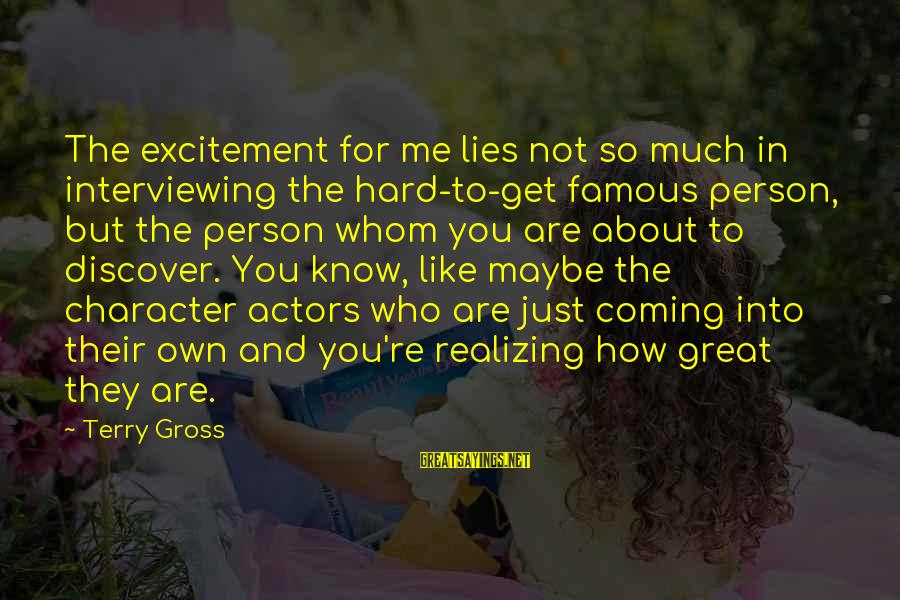 Lies Coming Out Sayings By Terry Gross: The excitement for me lies not so much in interviewing the hard-to-get famous person, but
