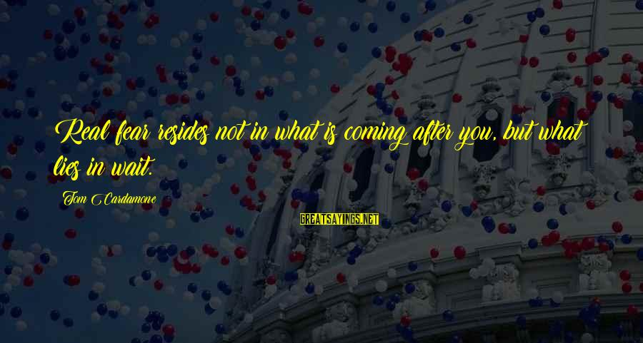 Lies Coming Out Sayings By Tom Cardamone: Real fear resides not in what is coming after you, but what lies in wait.