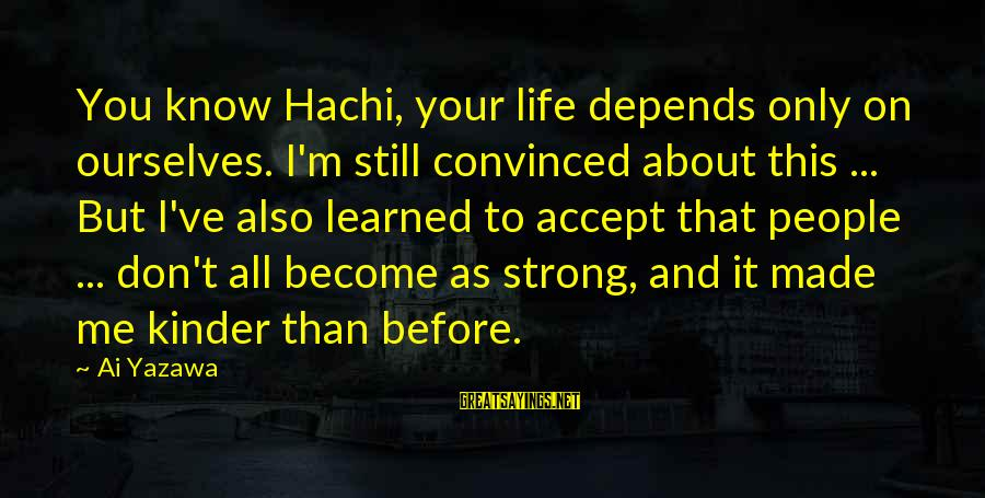 Life About Me Sayings By Ai Yazawa: You know Hachi, your life depends only on ourselves. I'm still convinced about this ...