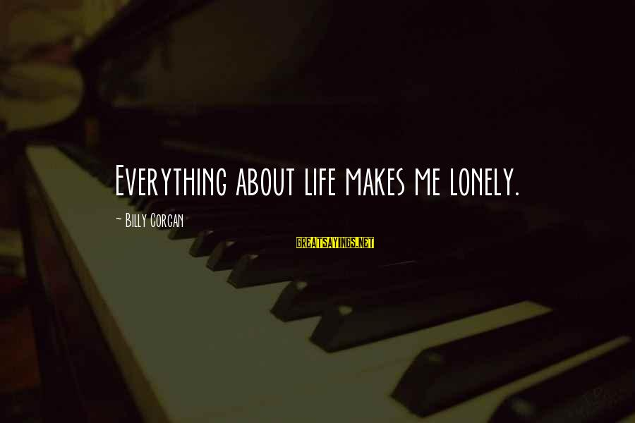 Life About Me Sayings By Billy Corgan: Everything about life makes me lonely.