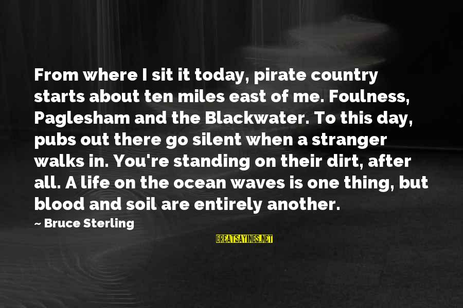Life About Me Sayings By Bruce Sterling: From where I sit it today, pirate country starts about ten miles east of me.
