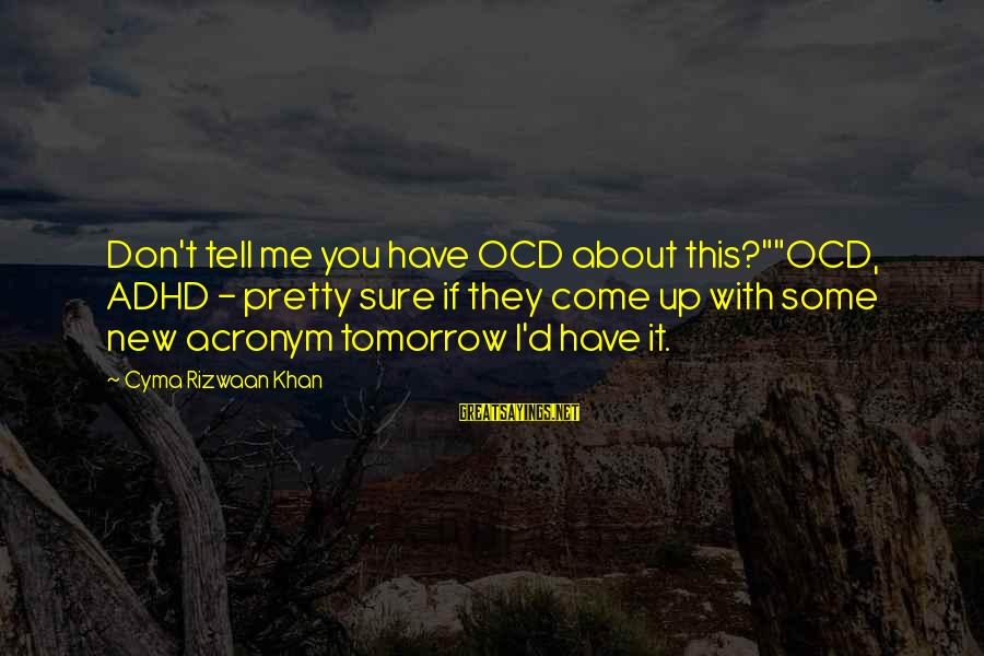 "Life About Me Sayings By Cyma Rizwaan Khan: Don't tell me you have OCD about this?""""OCD, ADHD - pretty sure if they come"