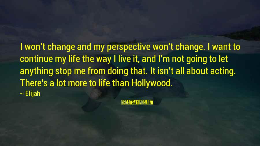 Life About Me Sayings By Elijah: I won't change and my perspective won't change. I want to continue my life the
