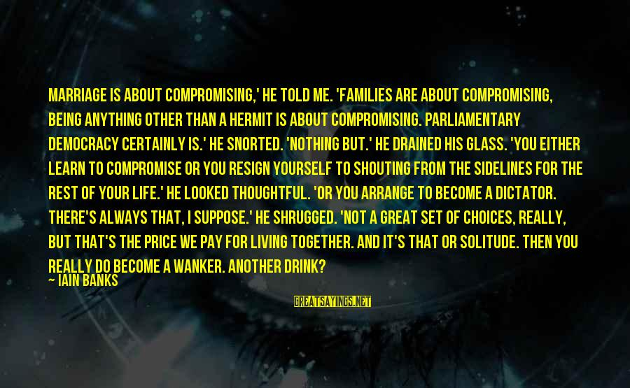 Life About Me Sayings By Iain Banks: Marriage is about compromising,' he told me. 'Families are about compromising, being anything other than