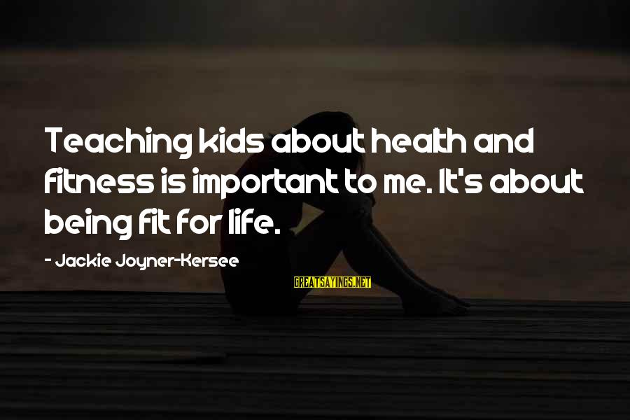 Life About Me Sayings By Jackie Joyner-Kersee: Teaching kids about health and fitness is important to me. It's about being fit for