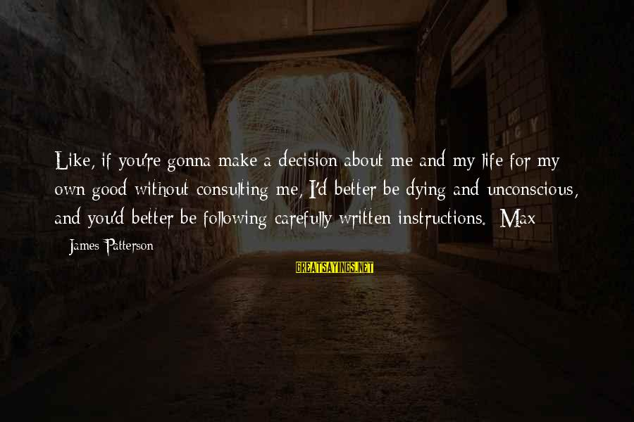Life About Me Sayings By James Patterson: Like, if you're gonna make a decision about me and my life for my own