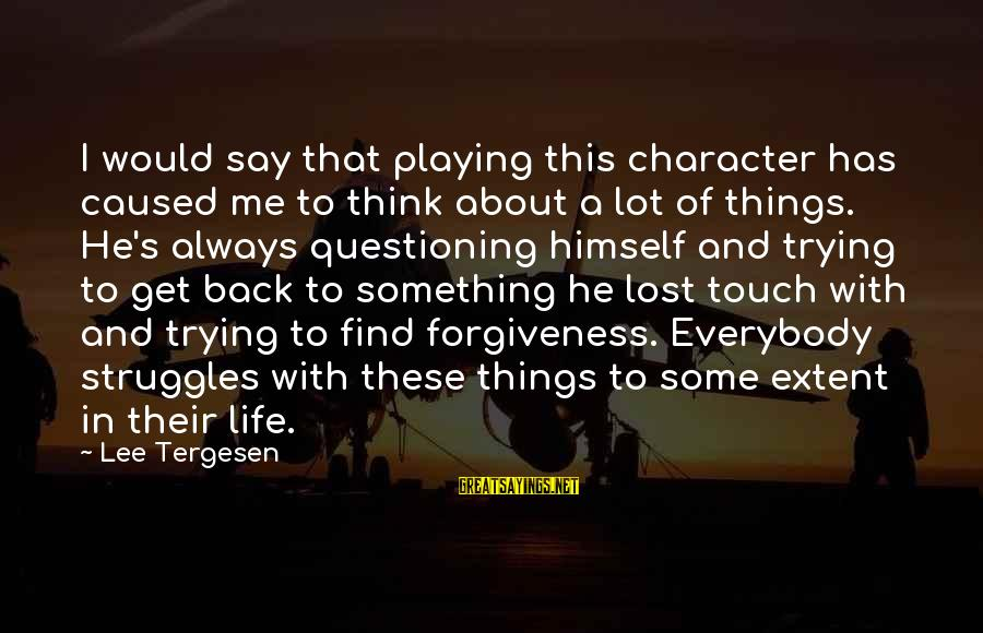 Life About Me Sayings By Lee Tergesen: I would say that playing this character has caused me to think about a lot