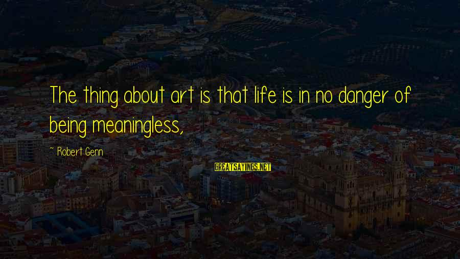 Life About Me Sayings By Robert Genn: The thing about art is that life is in no danger of being meaningless,