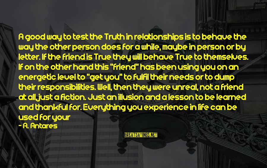 Life And Being A Good Person Sayings By A. Antares: A good way to test the Truth in relationships is to behave the way the