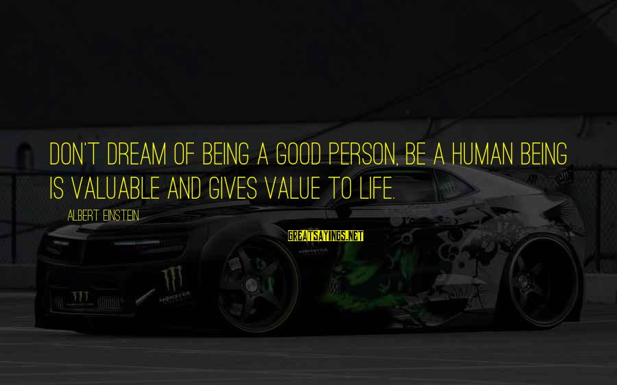 Life And Being A Good Person Sayings By Albert Einstein: Don't dream of being a good person, be a human being is valuable and gives