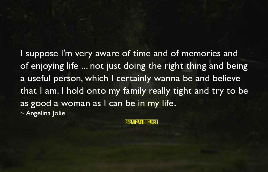 Life And Being A Good Person Sayings By Angelina Jolie: I suppose I'm very aware of time and of memories and of enjoying life ...