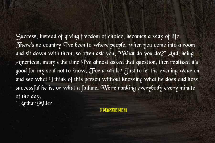 Life And Being A Good Person Sayings By Arthur Miller: Success, instead of giving freedom of choice, becomes a way of life. There's no country