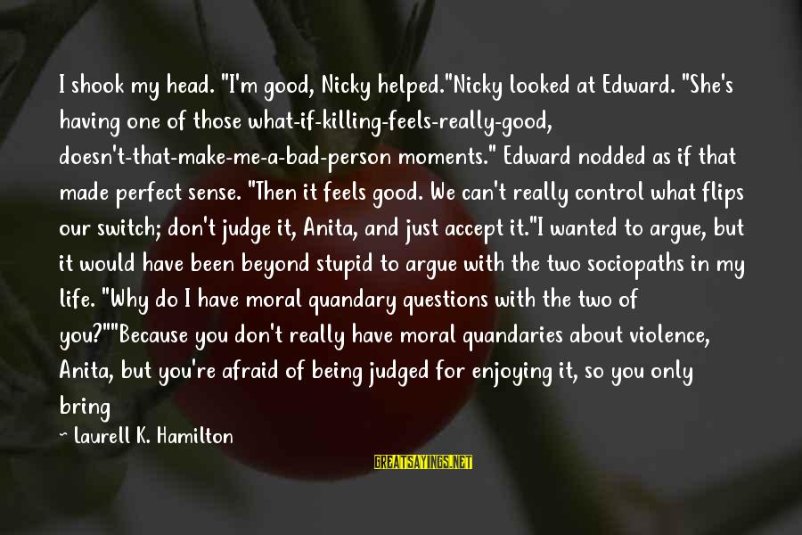"""Life And Being A Good Person Sayings By Laurell K. Hamilton: I shook my head. """"I'm good, Nicky helped.""""Nicky looked at Edward. """"She's having one of"""