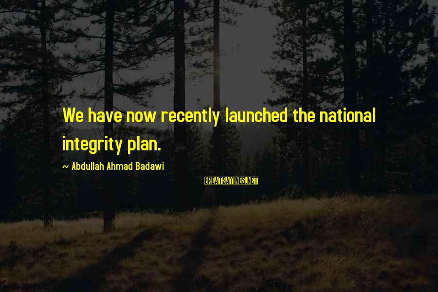 Life And Change Tumblr Sayings By Abdullah Ahmad Badawi: We have now recently launched the national integrity plan.