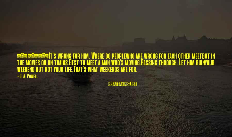 Life And Change Tumblr Sayings By D. A. Powell: 147It's wrong for him. Where do peoplewho are wrong for each other meetbut in the